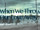 When We Throw Our Love Away